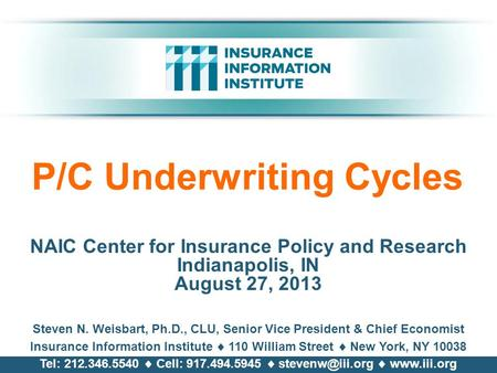 P/C Underwriting Cycles NAIC Center for Insurance Policy and Research Indianapolis, IN August 27, 2013 Steven N. Weisbart, Ph.D., CLU, Senior Vice President.