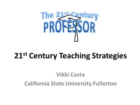 21 st Century Teaching Strategies Vikki Costa California State University Fullerton.