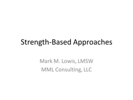 Strength-Based Approaches Mark M. Lowis, LMSW MML Consulting, LLC.