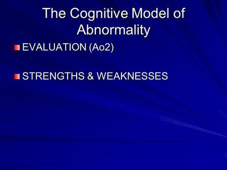 The Cognitive Model of Abnormality EVALUATION (Ao2) STRENGTHS & WEAKNESSES.