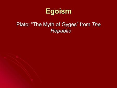"Egoism Plato: ""The Myth of Gyges"" from The Republic."