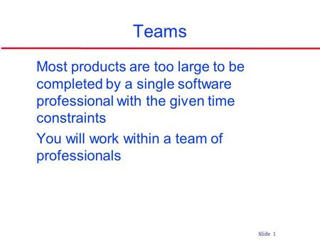 Slide 1 Teams l Most products are too large to be completed by a single software professional with the given time constraints l You will work within a.