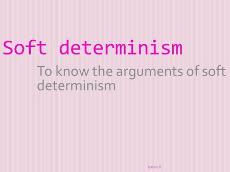 Soft determinism To know the arguments of soft determinism lesson 9.