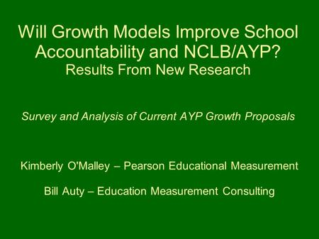 Will Growth Models Improve School Accountability and NCLB/AYP? Results From New Research Survey and Analysis of Current AYP Growth Proposals Kimberly O'Malley.