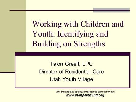 Working with Children and Youth: Identifying and Building on Strengths Talon Greeff, LPC Director of Residential Care Utah Youth Village This training.