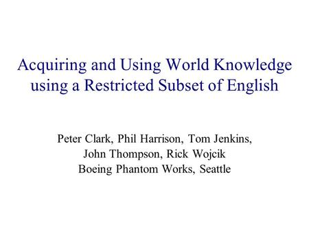 Acquiring and Using World Knowledge using a Restricted Subset of English Peter Clark, Phil Harrison, Tom Jenkins, John Thompson, Rick Wojcik Boeing Phantom.