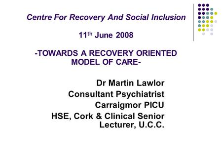 Centre For Recovery And Social Inclusion 11 th June 2008 -TOWARDS A RECOVERY ORIENTED MODEL OF CARE- Dr Martin Lawlor Consultant Psychiatrist Carraigmor.