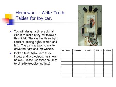 Homework - Write Truth Tables for toy car. You will design a simple digital circuit to make a toy car follow a flashlight. The car has three light sensors.