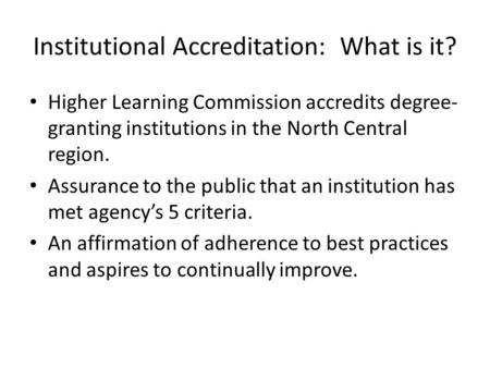 Institutional Accreditation: What is it? Higher Learning Commission accredits degree- granting institutions in the North Central region. Assurance to the.