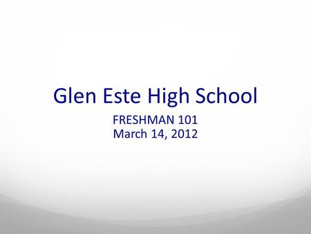 Glen Este High School FRESHMAN 101 March 14, 2012.