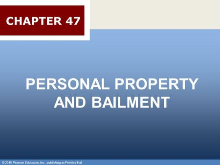 © 2010 Pearson Education, Inc., publishing as Prentice-Hall 1 PERSONAL PROPERTY AND BAILMENT © 2010 Pearson Education, Inc., publishing as Prentice-Hall.