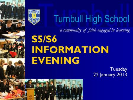 Turnbull a community of faith engaged in learning Turnbull High School S5/S6 INFORMATION EVENING Tuesday 22 January 2013.