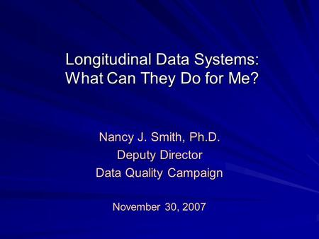 Longitudinal Data Systems: What Can They Do for Me? Nancy J. Smith, Ph.D. Deputy Director Data Quality Campaign November 30, 2007.