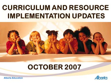 CURRICULUM AND RESOURCE IMPLEMENTATION UPDATES OCTOBER 2007 Alberta Education.