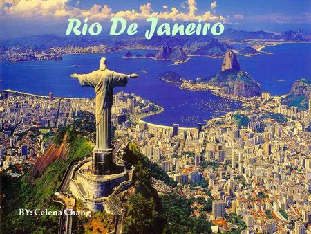 { Rio De Janeiro BY: Celena Chang  I'm presenting you Rio, second largest city in brazil. Rio is famous for its breathtaking landscape, its laidback.
