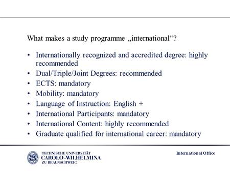 "International Office What makes a study programme ""international""? Internationally recognized and accredited degree: highly recommended Dual/Triple/Joint."