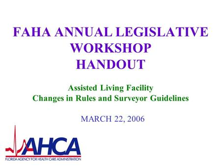 FAHA ANNUAL LEGISLATIVE WORKSHOP HANDOUT Assisted Living Facility Changes in Rules and Surveyor Guidelines MARCH 22, 2006.