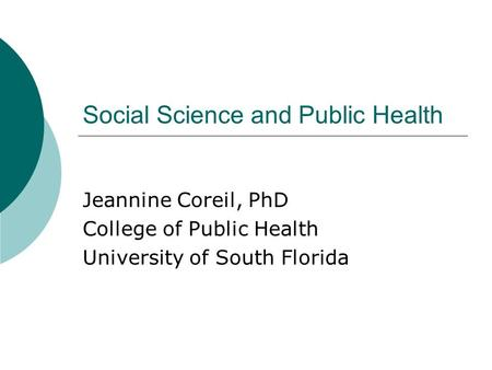 Social Science and Public Health Jeannine Coreil, PhD College of Public Health University of South Florida.
