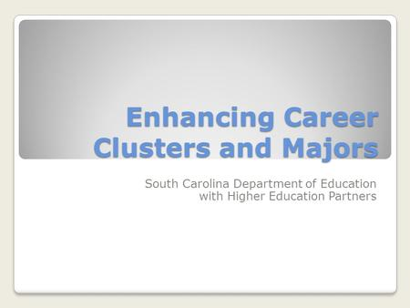Enhancing Career Clusters and Majors South Carolina Department of Education with Higher Education Partners.