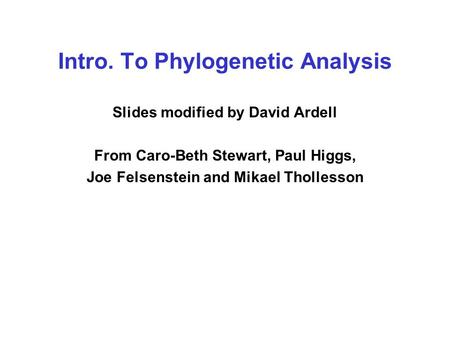 Intro. To Phylogenetic Analysis Slides modified by David Ardell From Caro-Beth Stewart, Paul Higgs, Joe Felsenstein and Mikael Thollesson.
