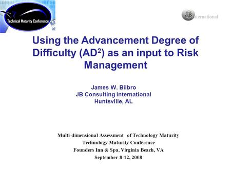 James W. Bilbro JB Consulting International Huntsville, AL Using the Advancement Degree of Difficulty (AD 2 ) as an input to Risk Management Multi-dimensional.