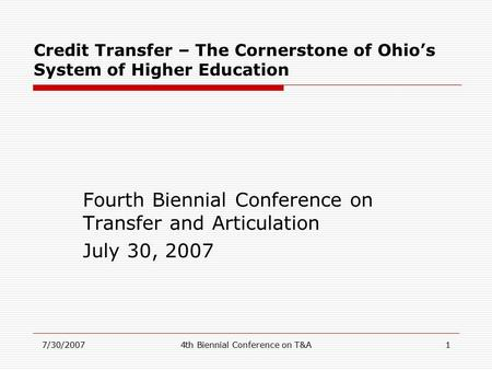 7/30/20074th Biennial Conference on T&A1 Credit Transfer – The Cornerstone of Ohio's System of Higher Education Fourth Biennial Conference on Transfer.
