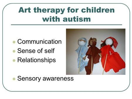 Art therapy for children with autism Communication Sense of self Relationships Sensory awareness.