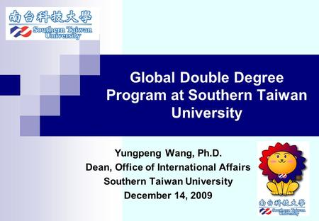 Global Double Degree Program at Southern Taiwan University Yungpeng Wang, Ph.D. Dean, Office of International Affairs Southern Taiwan University December.