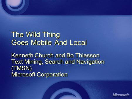 The Wild Thing Goes Mobile And Local Kenneth Church and Bo Thiesson Text Mining, Search and Navigation (TMSN) Microsoft Corporation.