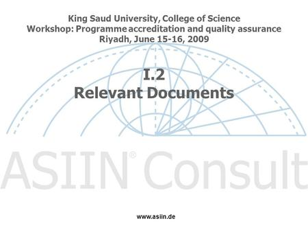 King Saud University, College of Science Workshop: Programme accreditation and quality assurance Riyadh, June 15-16, 2009 I.2 Relevant Documents www.asiin.de.