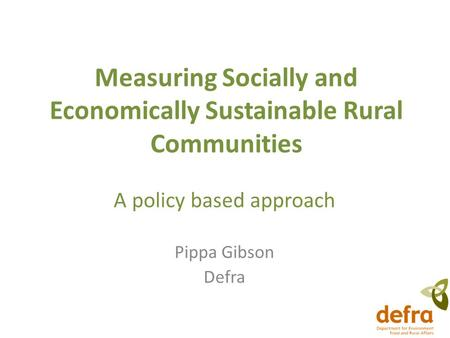 Measuring Socially and Economically Sustainable Rural Communities A policy based approach Pippa Gibson Defra.