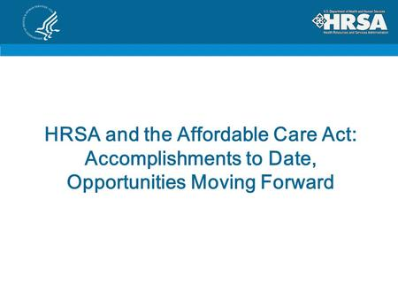 HRSA and the Affordable Care Act: Accomplishments to Date, Opportunities Moving Forward.