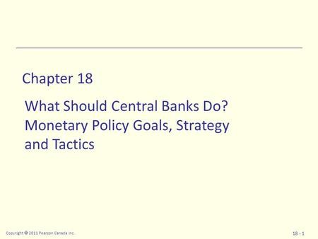 Copyright  2011 Pearson Canada Inc. 18 - 1 Chapter 18 What Should Central Banks Do? Monetary Policy Goals, Strategy and Tactics.