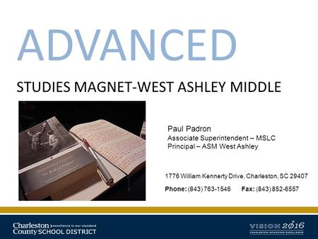 ADVANCED STUDIES MAGNET-WEST ASHLEY MIDDLE 1776 William Kennerty Drive, Charleston, SC 29407 Phone: (843) 763-1546 Fax: (843) 852-6557 Paul Padron Associate.