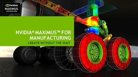 NVIDIA ® MAXIMUS™ FOR MANUFACTURING CREATE WITHOUT THE WAIT.