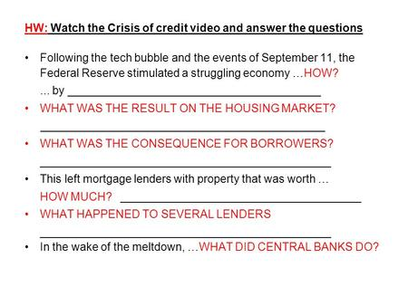 HW: Watch the Crisis of credit video and answer the questions Following the tech bubble and the events of September 11, the Federal Reserve stimulated.
