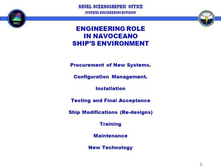 1 NAVAL OCEANOGRAPHIC OFFICE SYSTEMS ENGINEERING DIVISION N612 ENGINEERING ROLE IN NAVOCEANO SHIP'S ENVIRONMENT Procurement of New Systems. Configuration.