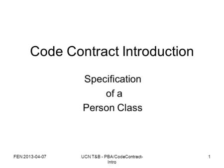 FEN 2013-04-07UCN T&B - PBA/CodeContract- Intro 1 Code Contract Introduction Specification of a Person Class.