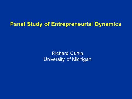 Panel Study of Entrepreneurial Dynamics Richard Curtin University of Michigan.