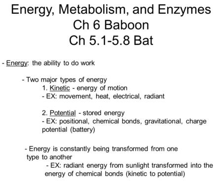 Energy, Metabolism, and Enzymes Ch 6 Baboon Ch 5.1-5.8 Bat - Energy: the ability to do work - Two major types of energy 1. Kinetic - energy of motion -