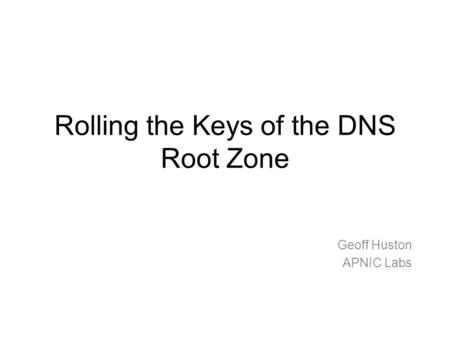 Rolling the Keys of the DNS Root Zone Geoff Huston APNIC Labs.