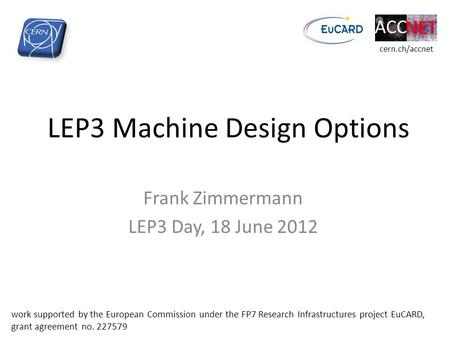 LEP3 Machine Design Options Frank Zimmermann LEP3 Day, 18 June 2012 work supported by the European Commission under the FP7 Research Infrastructures project.
