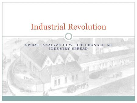 SWBAT: ANALYZE HOW LIFE CHANGED AS INDUSTRY SPREAD Industrial Revolution.