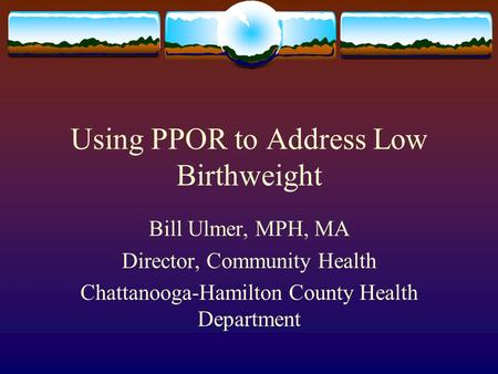 Using PPOR to Address Low Birthweight Bill Ulmer, MPH, MA Director, Community Health Chattanooga-Hamilton County Health Department.