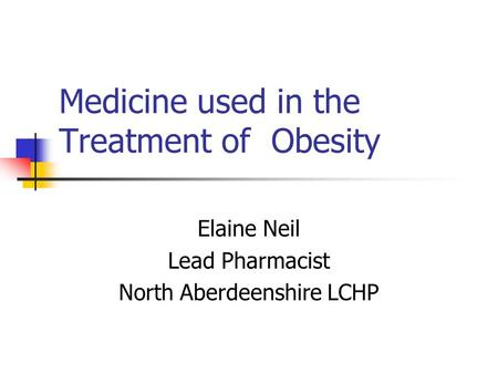 Medicine used in the Treatment of Obesity Elaine Neil Lead Pharmacist North Aberdeenshire LCHP.