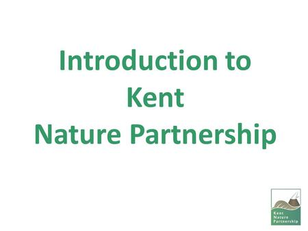 Introduction to Kent Nature Partnership. Background to Local Nature Partnerships Introduced by Natural Environment White Paper (2011). Purpose: -Drive.