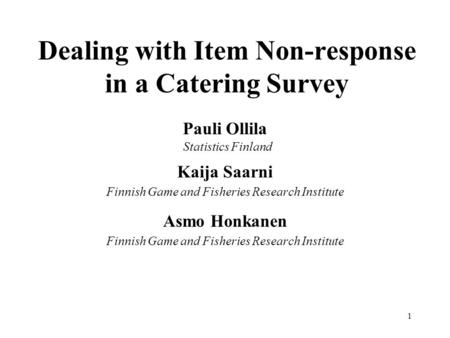 1 Dealing with Item Non-response in a Catering Survey Pauli Ollila Statistics Finland Kaija Saarni Finnish Game and Fisheries Research Institute Asmo Honkanen.