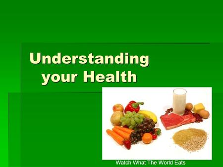Understanding your Health Watch What The World Eats.