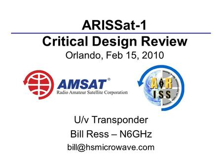 ARISSat-1 Critical Design Review Orlando, Feb 15, 2010 U/v Transponder Bill Ress – N6GHz