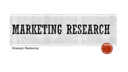 Strategic Marketing. List the five steps in the Market Research Process. Define Primary & Secondary Sources Give an Example of Each.